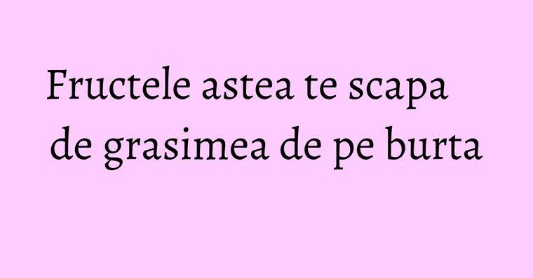 Fructele astea te scapa de grasimea de pe burta