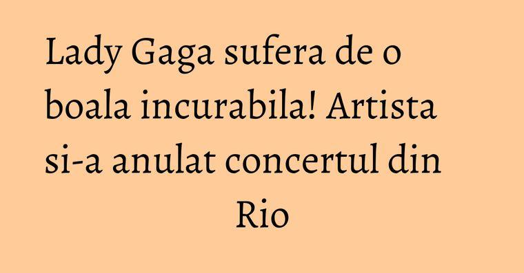 Lady Gaga sufera de o boala incurabila! Artista si-a anulat concertul din Rio