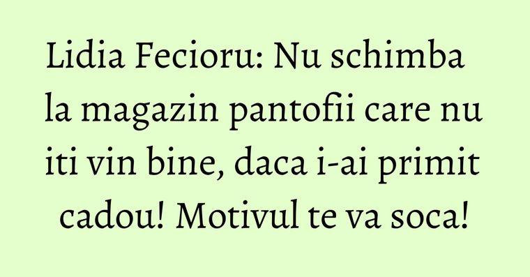 Lidia Fecioru: Nu schimba la magazin pantofii care nu iti vin bine, daca i-ai primit cadou! Motivul te va soca!