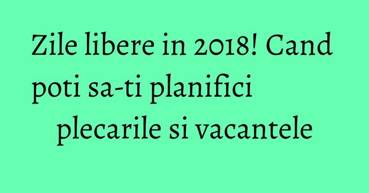 Zile libere in 2018! Cand poti sa-ti planifici plecarile si vacantele