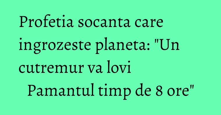 Profetia socanta care ingrozeste planeta: