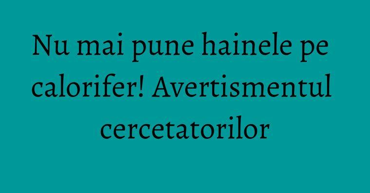 Nu mai pune hainele pe calorifer! Avertismentul cercetatorilor