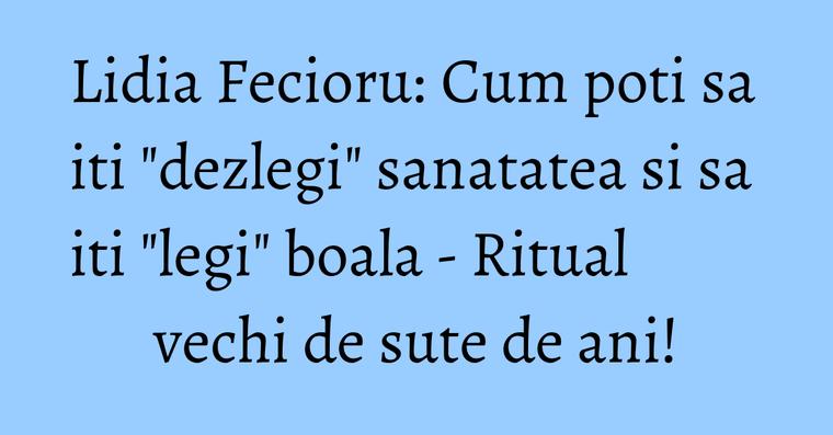 Lidia Fecioru: Cum poti sa iti