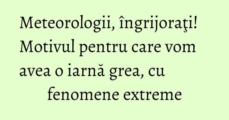 Meteorologii, îngrijoraţi! Motivul pentru care vom avea o iarnă grea, cu fenomene extreme