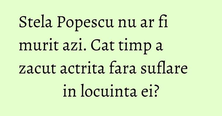 Stela Popescu nu ar fi murit azi. Cat timp a zacut actrita fara suflare in locuinta ei?