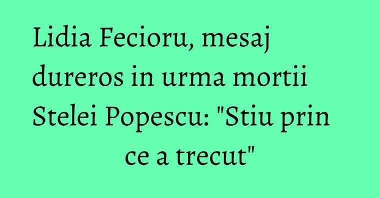 Lidia Fecioru, mesaj dureros in urma mortii Stelei Popescu: