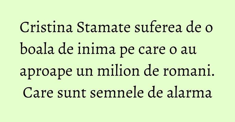 Cristina Stamate suferea de o boala de inima pe care o au aproape un milion de romani. Care sunt semnele de alarma