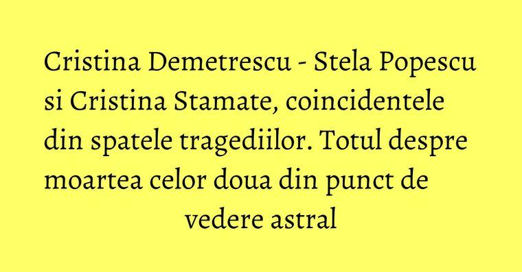 Cristina Demetrescu - Stela Popescu si Cristina Stamate, coincidentele din spatele tragediilor. Totul despre moartea celor doua din punct de vedere astral