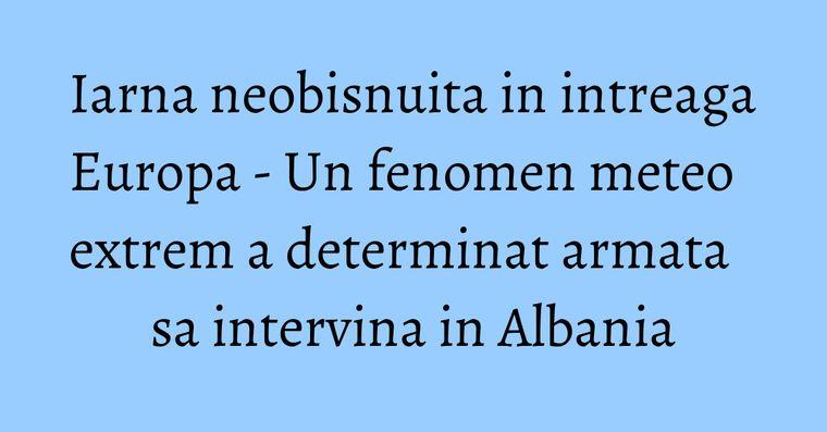Iarna neobisnuita in intreaga Europa - Un fenomen meteo extrem a determinat armata sa intervina in Albania