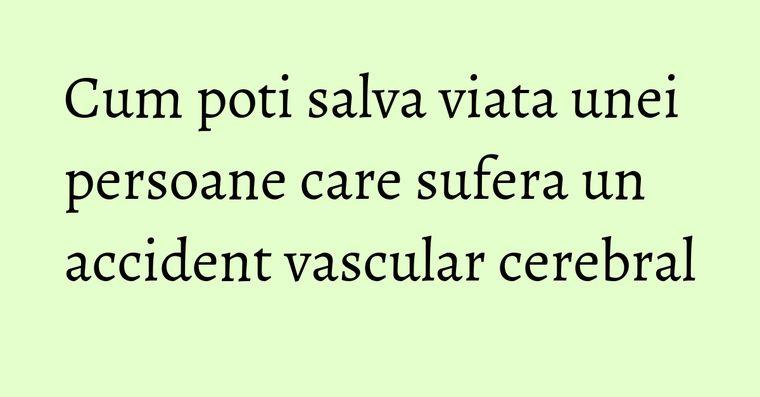 Cum poti salva viata unei persoane care sufera un accident vascular cerebral