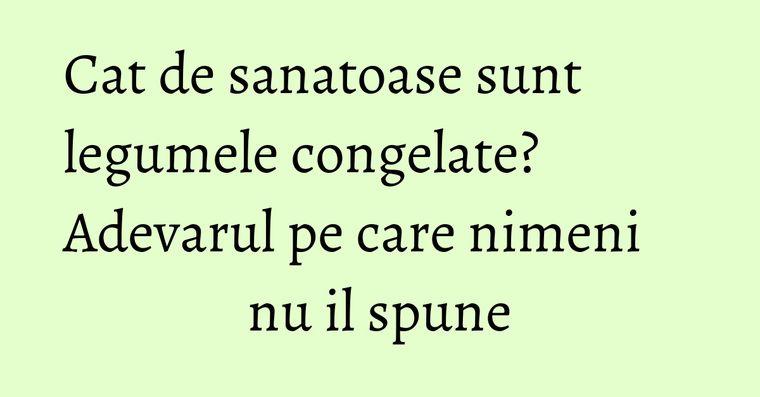 Cat de sanatoase sunt legumele congelate? Adevarul pe care nimeni nu il spune