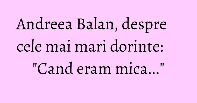 Andreea Balan, despre cele mai mari dorinte:
