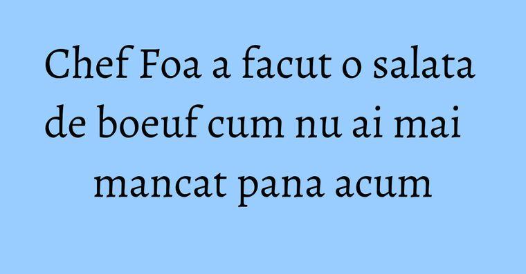 Chef Foa a facut o salata de boeuf cum nu ai mai mancat pana acum