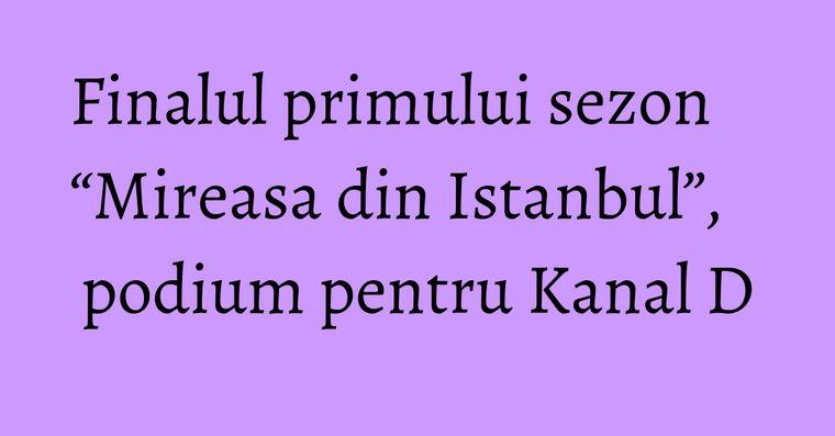 """Finalul primului sezon """"Mireasa din Istanbul"""", podium pentru Kanal D"""