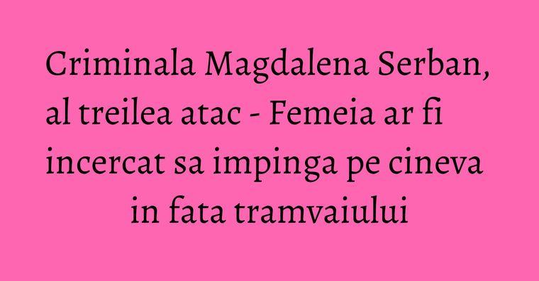 Criminala Magdalena Serban, al treilea atac - Femeia ar fi incercat sa impinga pe cineva in fata tramvaiului