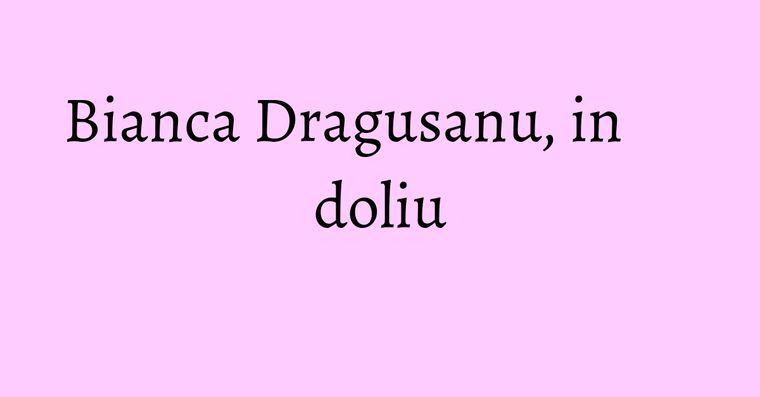 Bianca Dragusanu, in doliu