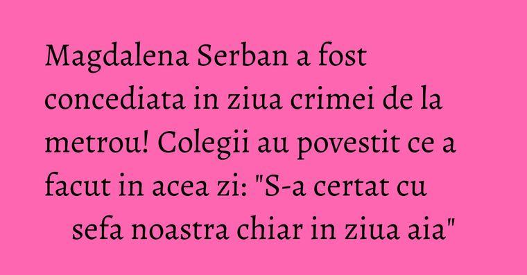 Magdalena Serban a fost concediata in ziua crimei de la metrou! Colegii au povestit ce a facut in acea zi: