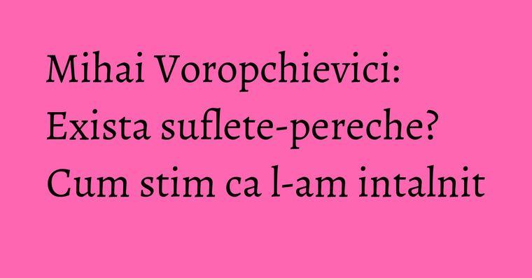 Mihai Voropchievici: Exista suflete-pereche? Cum stim ca l-am intalnit