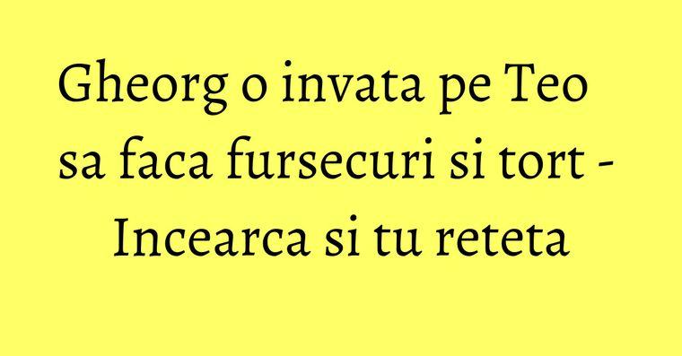 Gheorg o invata pe Teo sa faca fursecuri si tort - Incearca si tu reteta
