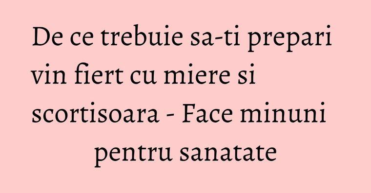 De ce trebuie sa-ti prepari vin fiert cu miere si scortisoara - Face minuni pentru sanatate