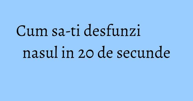 Cum sa-ti desfunzi nasul in 20 de secunde