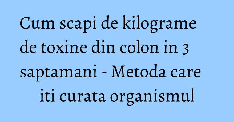 Cum scapi de kilograme de toxine din colon in 3 saptamani - Metoda care iti curata organismul