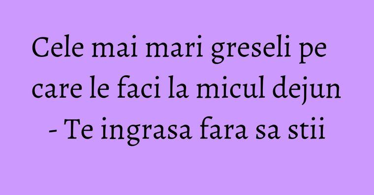 Cele mai mari greseli pe care le faci la micul dejun - Te ingrasa fara sa stii