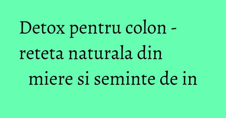Detox pentru colon - reteta naturala din miere si seminte de in
