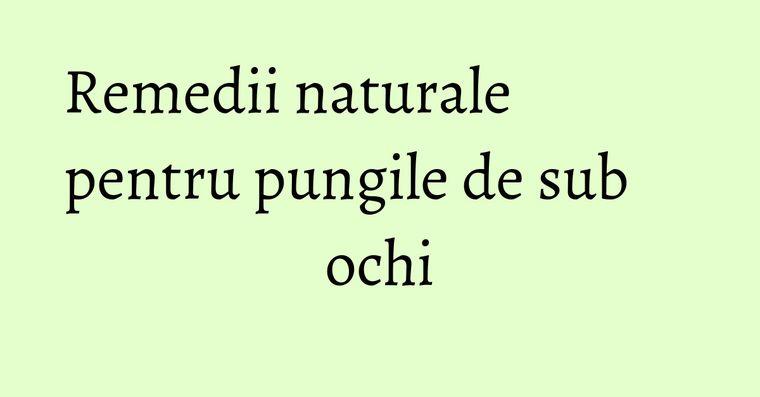 Remedii naturale pentru pungile de sub ochi