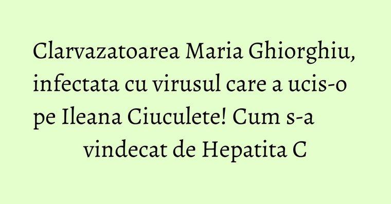 Clarvazatoarea Maria Ghiorghiu, infectata cu virusul care a ucis-o pe Ileana Ciuculete! Cum s-a vindecat de Hepatita C