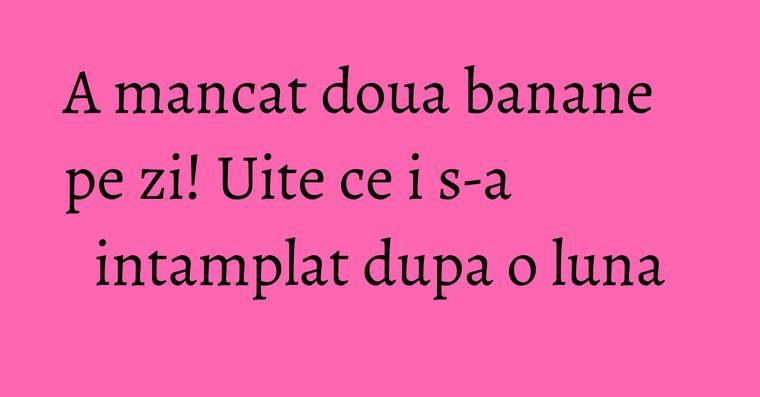 A mancat doua banane pe zi! Uite ce i s-a intamplat dupa o luna
