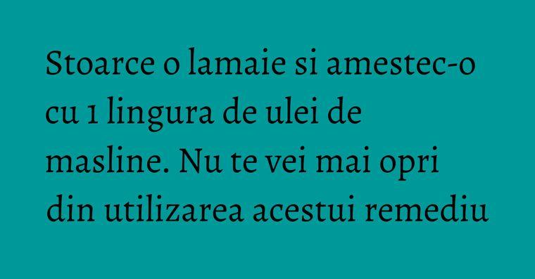 Stoarce o lamaie si amestec-o cu 1 lingura de ulei de masline. Nu te vei mai opri din utilizarea acestui remediu