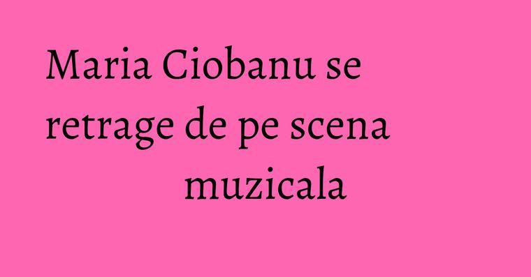 Maria Ciobanu se retrage de pe scena muzicala