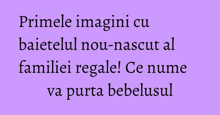 Primele imagini cu baietelul nou-nascut al familiei regale! Ce nume va purta bebelusul