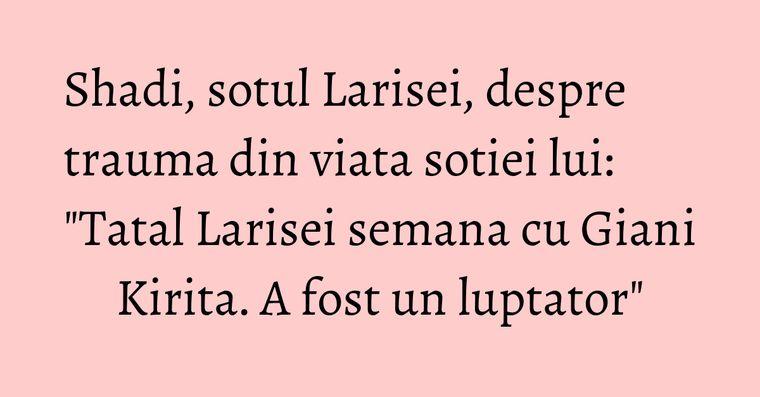 Shadi, sotul Larisei, despre trauma din viata sotiei lui: