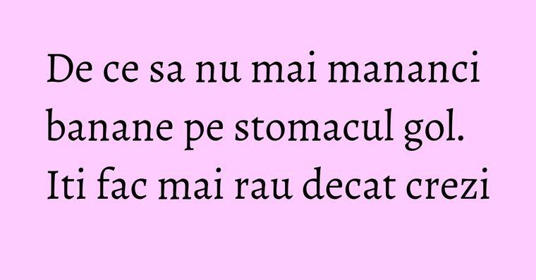 De ce sa nu mai mananci banane pe stomacul gol. Iti fac mai rau decat crezi