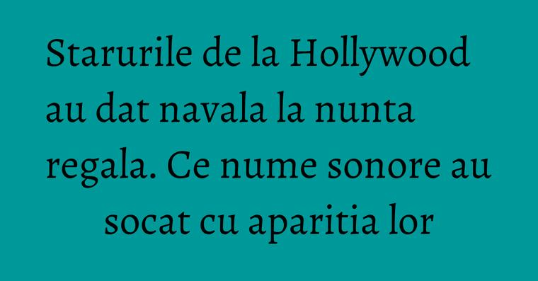 Starurile de la Hollywood au dat navala la nunta regala. Ce nume sonore au socat cu aparitia lor