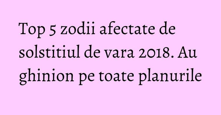 Top 5 zodii afectate de solstitiul de vara 2018. Au ghinion pe toate planurile