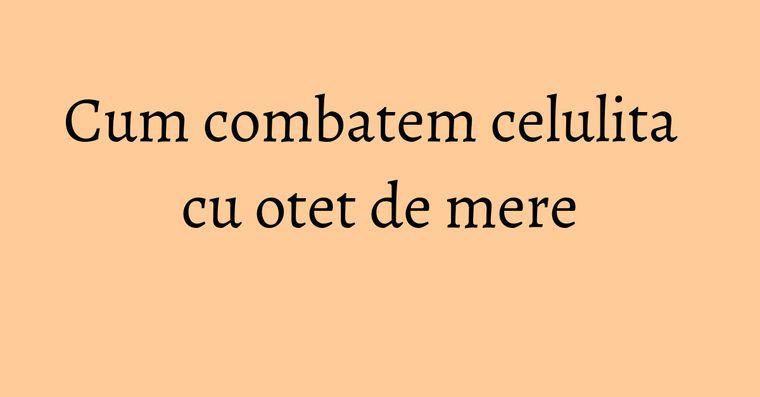 Cum combatem celulita cu otet de mere
