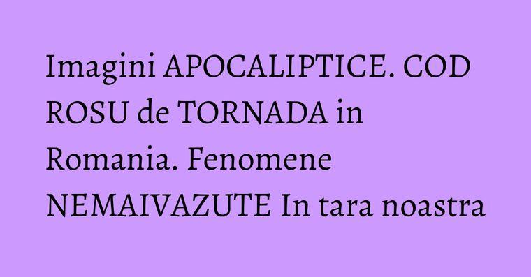 Imagini APOCALIPTICE. COD ROSU de TORNADA in Romania. Fenomene NEMAIVAZUTE In tara noastra