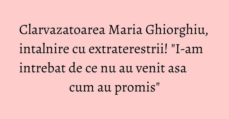 Clarvazatoarea Maria Ghiorghiu, intalnire cu extraterestrii!