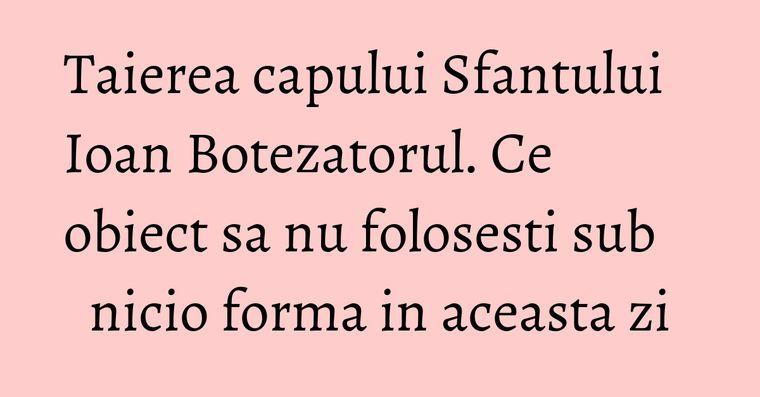 Taierea capului Sfantului Ioan Botezatorul. Ce obiect sa nu folosesti sub nicio forma in aceasta zi