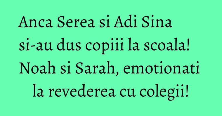 Anca Serea si Adi Sina si-au dus copiii la scoala! Noah si Sarah, emotionati la revederea cu colegii!