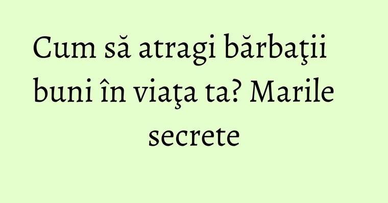 Cum să atragi bărbaţii buni în viaţa ta? Marile secrete