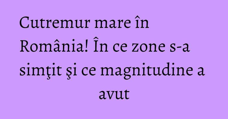 Cutremur mare în România! În ce zone s-a simţit şi ce magnitudine a avut