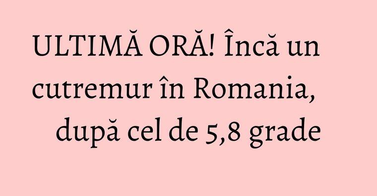 ULTIMĂ ORĂ! Încă un cutremur în Romania, după cel de 5,8 grade