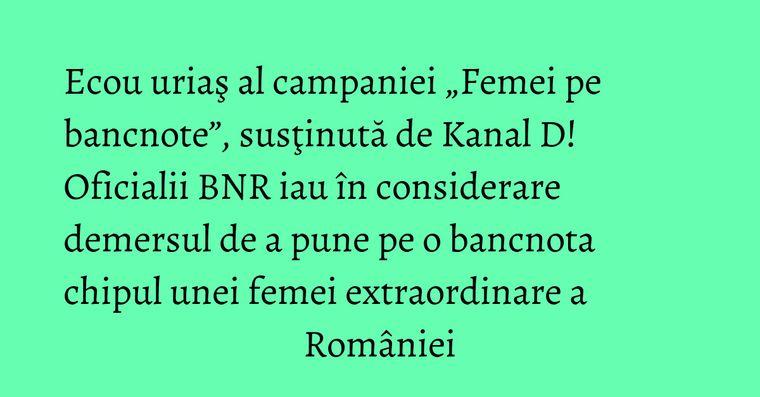"""Ecou uriaş al campaniei """"Femei pe bancnote"""", susţinută de Kanal D! Oficialii BNR iau în considerare demersul de a pune pe o bancnota chipul unei femei extraordinare a României"""