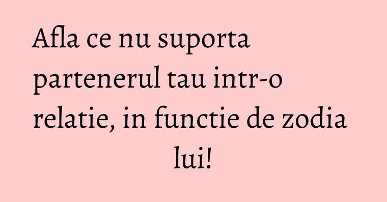 Afla ce nu suporta partenerul tau intr-o relatie, in functie de zodia lui!
