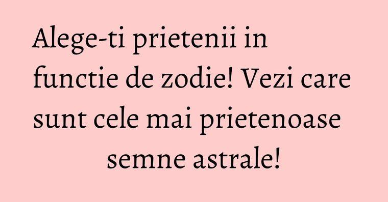 Alege-ti prietenii in functie de zodie! Vezi care sunt cele mai prietenoase semne astrale!