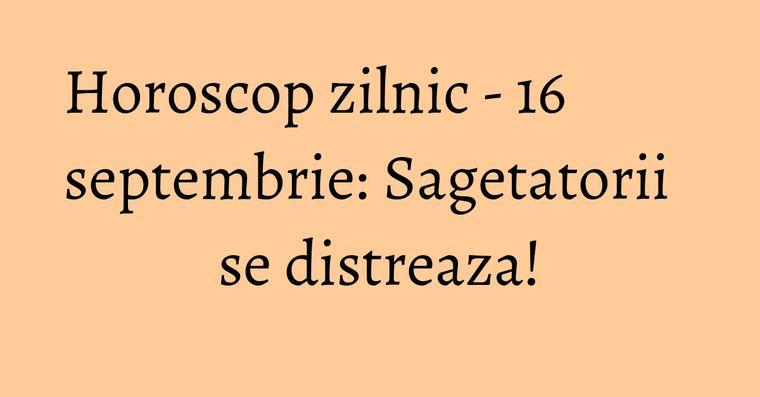 Horoscop zilnic - 16 septembrie: Sagetatorii se distreaza!